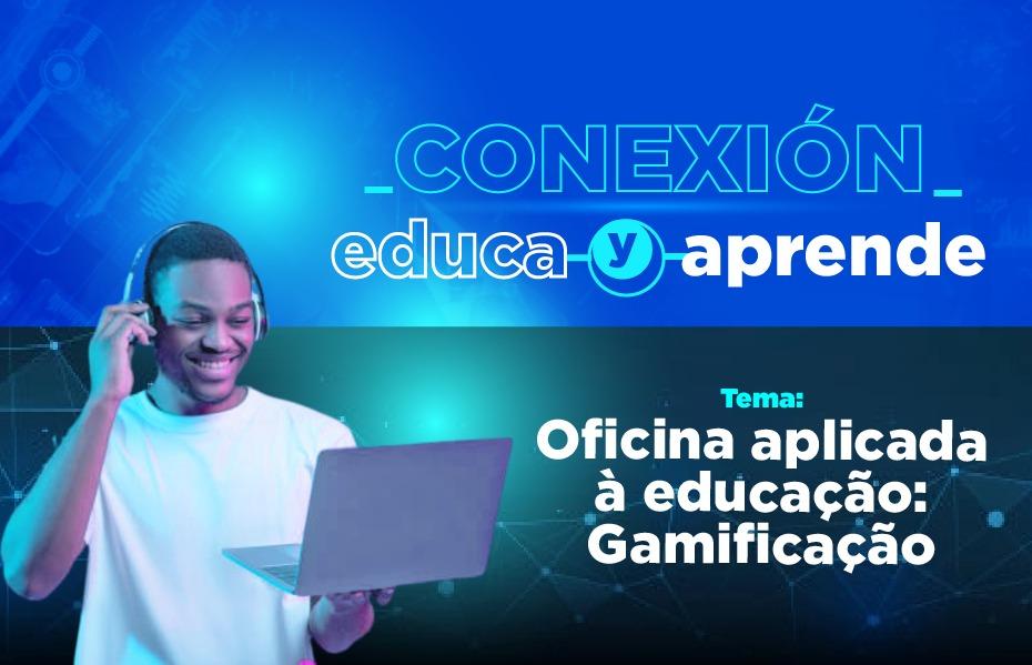 """""""Conexión Educa y Aprende"""", com o tema: Oficina aplicada à educação: Gamificação."""